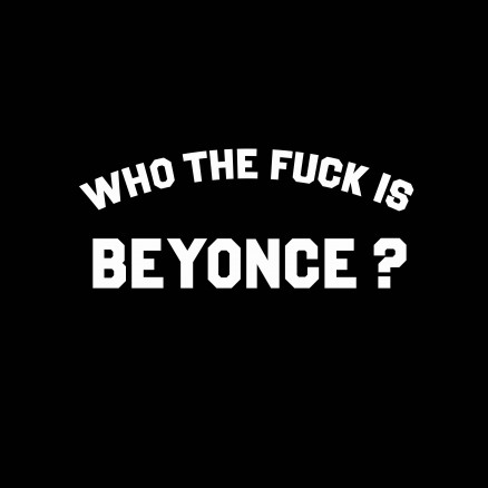 Who the fuck is Beyonce