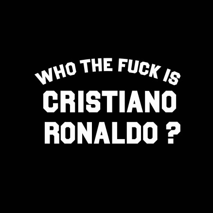 Who the fuck is Cristiano Ronaldo